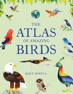 The atlas of amazing birds by Sewell, Matt