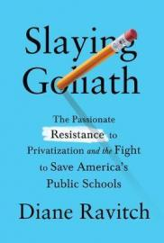 Slaying Goliath : the passionate resistance to privatization and the fight to save America's public schools by Ravitch, Diane