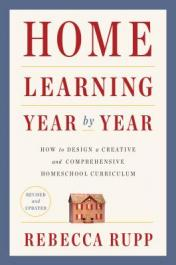 Home learning year by year : how to design a creative and comprehensive homeschool curriculum by Rupp, Rebecca