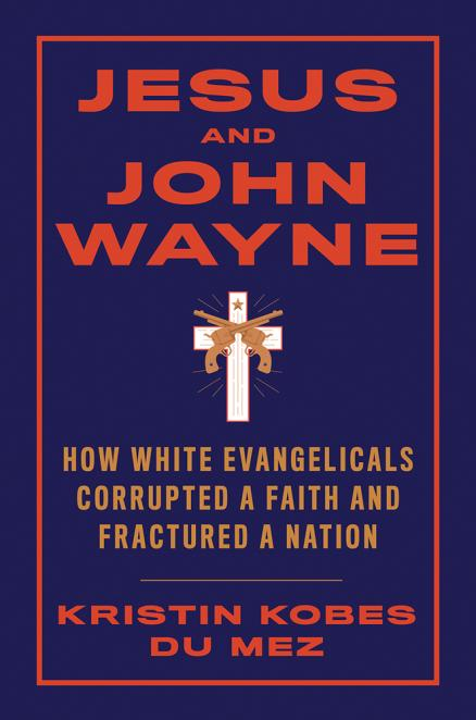 Jesus and John Wayne : how white evangelicals corrupted a faith and fractured a nation by Du Mez, Kristin Kobes