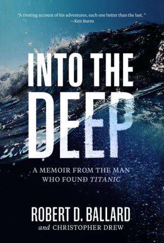 Into the deep : a memoir from the man who found Titanic by Ballard, Robert D.