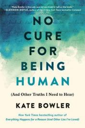 No cure for being human : (and other truths I need to hear) by Bowler, Kate