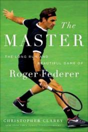 The master : the long run and beautiful game of Roger Federer by Clarey, Christopher