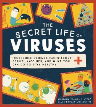 The secret life of viruses : incredible science facts about germs, vaccines, and what you can do to stay healthy by Tolosa Sistere, Mariona