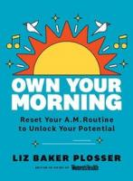 Own Your Morning: Reset Your A.M. Routine to Unlock Your Potential  by Baker Plosser, Liz