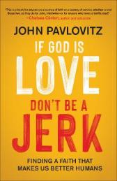 If God is love, don't be a jerk : finding a faith that makes us better humans by Pavlovitz, John