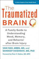 The traumatized brain : a family guide to understanding mood, memory, and behavior after brain injury by Rao, Vani