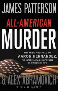 All-American murder : the rise and fall of Aaron Hernandez, the superstar whose life ended on murderers' row by Patterson, James