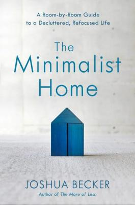 The minimalist home : a room-by-room guide to a decluttered, refocused life by Becker, Joshua